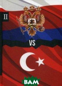 Россия vs Турция. Книга 2. Избранные произведения о истории Русско-Турецких конфликтов (репринтное издание)