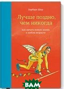 Купить Лучше поздно, чем никогда, Манн, Иванов и Фербер, Шер Барбара, 978-5-00100-032-7