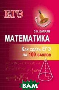 Купить Математика. Как сдать ЕГЭ на 100 баллов, ФЕНИКС, Балаян Эдуард Николаевич, 978-5-222-26828-5