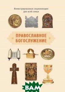 Купить Православное богослужение. Иллюстрированная энциклопедия для всей семьи, Никея, Михаил Браверман М. (протоиерей), 978-5-91761-545-5