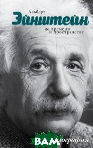 Купить Альберт Эйнштейн. Во времени и пространстве. Моя биография, АСТ, Сушко Юрий Михайлович, 978-5-17-096713-1