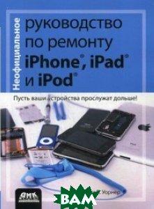 Купить Неофициальное руководство по ремонту Phone, iPad, и iPod. Пусть ваши устройства прослужат дольше! Руководство, ДМК Пресс, Тимоти Л. Уорнер, 978-5-97060-243-0