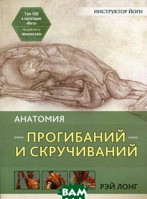 Купить Анатомия прогибаний и скручиваний, ПОПУРРИ, Лонг Рэй, 978-985-15-2882-6