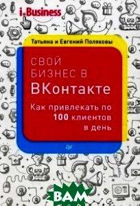 Купить Свой бизнес в ВКонтакте . Как привл.по 100 клиентов в день, Питер, Полякова Татьяна, Поляков Евгений, 978-5-496-02379-5