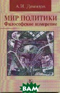 Купить Мир политики. Философское измерение. Монография, Инфра-М, Норма, А. И. Демидов, 978-5-91768-732-2