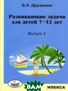 Купить Развивающие задачи для детей 7-12 лет. Выпуск 2, Илекса, Дружинин Б.Л., 978-5-89237-441-5