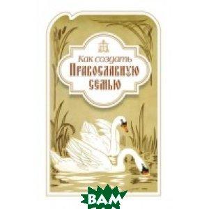 Купить Как создать православную семью, Сибирская Благозвонница, 978-5-906853-00-4