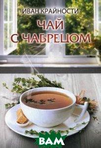 Купить Чай с чабрецом, Авторская книга, Крайности Иван, 978-5-91945-862-3