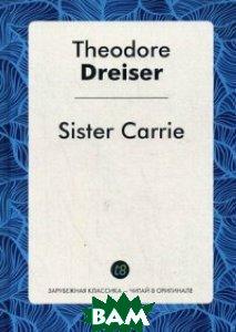 Купить Sister Carrie / Сестра Керри, Dreiser Theodore, 978-5-519-49439-7