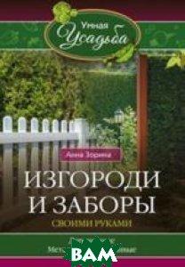 Купить Изгороди и заборы своими руками, ЦЕНТРПОЛИГРАФ, Зорина Анна, 978-5-227-06891-0