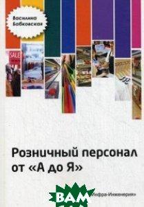 Купить Розничный персонал от А до Я, Инфра-Инженерия, Бабковская Василина Николаевна, 978-5-9729-0129-6