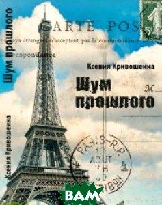 Купить Шум прошлого, АЛЕТЕЙЯ, Кривошеина К., 978-5-906823-93-9