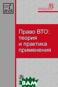 Купить Право ВТО: теория и практика применения, Инфра-М, Норма, 978-5-91768-747-6