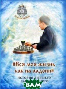 Купить Вся моя жизнь как на ладони . История бывшего заключённого, Символик, Горбачева Н.Б., 978-5-906549-49-5