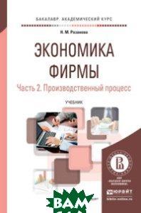 Купить Экономика фирмы в 2-х частях. Часть 2. Производственный процесс. Учебник для академического бакалавриата, ЮРАЙТ, Розанова Н.М., 978-5-9916-8240-4