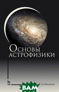 Купить Основы астрофизики. Учебное пособие, Лань, Гусейханов М.К., 978-5-8114-4037-5