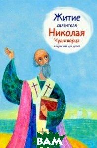 Купить Житие святителя Николая Чудотворца в пересказе для детей, Никея, Ткаченко Александр Борисович, 978-5-91761-975-0