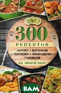 300 рецептов котлет, биточков, тефтелей, фрикаделек, голубцов на любой вкус