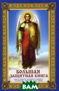 Большая защитная книга. Молитв, оберегов, заговоров на здоровье, благополучие, богатство, удачу, любовь