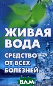 Купить Живая вода - средство от всех болезней! Лекарства убивают, вода исцеляет, Виват, Максимов Влад, 978-617-690-014-6
