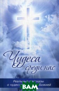 Чудеса среди нас. Реальные рассказы о чудесной помощи Божией