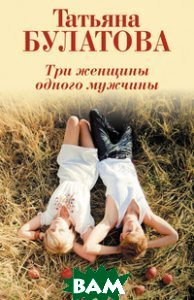 Купить Три женщины одного мужчины, ЭКСМО, Булатова Татьяна, 978-5-699-82270-6