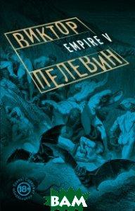 Купить Empire V, ЭКСМО, Пелевин Виктор Олегович, 978-5-699-87460-6