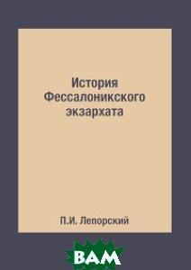 Купить История Фессалоникского экзархата, Книга по Требованию, П.И. Лепорский, 978-5-519-49517-2