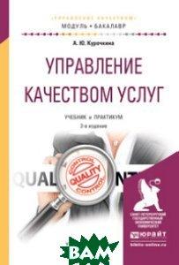 Купить Управление качеством услуг. Учебник и практикум для академического бакалавриата, ЮРАЙТ, А. Ю. Курочкина, 978-5-534-00966-8