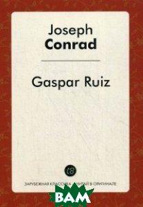 Купить Гаспар Руис, Конрад Джозеф (Юзеф Теодор Конрад Коженевский), 978-5-519-02400-6