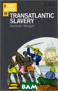 Купить A Short History of Transatlantic Slavery, I.B.Tauris, Morgan, 978-1-78076-387-3