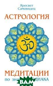 Купить Астрология. Медитации по знакам Зодиака, Амрита-Русь, Самовидец Яросвет, 978-5-00053-694-0
