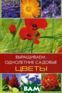 Купить Выращиваем однолетние садовые цветы, Виват, Лазарева Оксана Васильевна, 978-617-7186-81-5