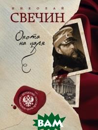 Купить Охота на царя, ЭКСМО, Свечин Николай, 978-5-699-90503-4