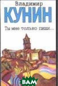 Купить Ты мне только пиши... Хроника пикирующего бомбардировщика, АСТ, Кунин Владимир Владимирович, 978-5-17-021998-8