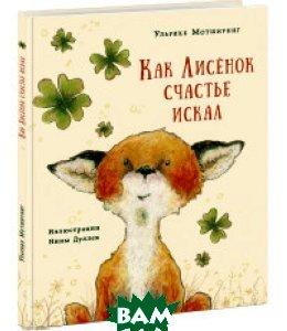 Купить Как лисенок счастье искал, НИГМА, Мотшиуниг Ульрике, 978-5-4335-0470-7