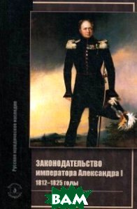 Законодательство императора Александра I. 1812-1825 годы, ЗЕРЦАЛО, Томсинов Владимир Алексеевич, 978-5-94373-381-9  - купить со скидкой