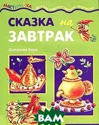 Купить Сказка на завтрак. Детская кулинария, Карапуз, Вера Шипунова, 978-5-8403-1397-8