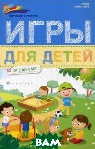 Купить Игры для детей от 2 до 3 лет, ФЕНИКС, Субботина Елена Александровна, 978-5-222-27066-0