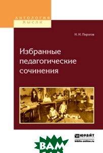Купить Избранные педагогические сочинения, ЮРАЙТ, Пирогов Н.И., 978-5-534-02700-6