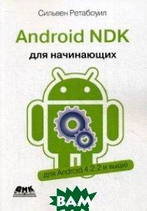 Купить Android NDK. Руководство для начинающих. Для Android 4.2.2 и выше, ДМК Пресс, Ретабоуил Сильвен, 978-5-97060-394-9