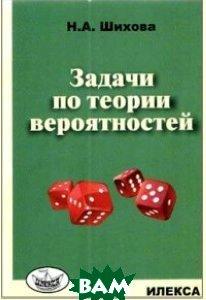 Купить Задачи по теории вероятностей, Илекса, Шихова Н.А., 978-5-89237-436-1