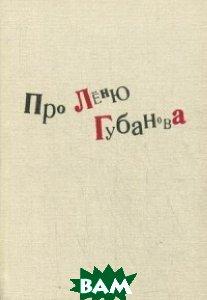Купить Про Леню Губанова. Книга воспоминаний, Пробел-2000, Журбин А., 978-5-98604-536-8