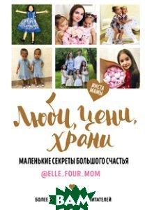 Купить Люби, цени, храни. Маленькие секреты большого счастья elle_four_mom, ЭКСМО, 978-5-699-91343-5