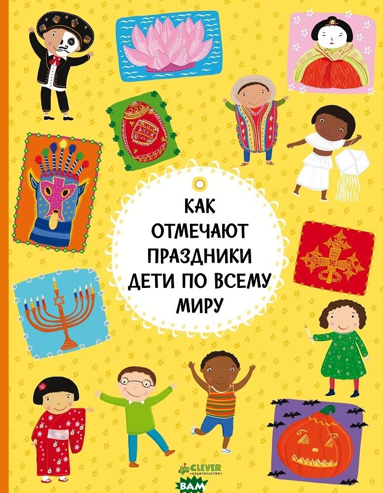 Купить Как отмечают праздники дети по всему миру, Клевер-Медиа-Групп, Ханачкова П., 978-5-00115-837-0