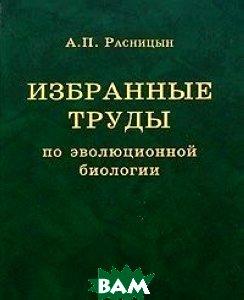 Купить Избранные труды по эволюционной биологии, Товарищество научных изданий КМК, Расницын А.П., 5-87317-243-9