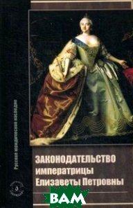 Купить Законодательство императрицы Елизаветы Петровны, ЗЕРЦАЛО, Томсинов В.А., 978-5-94373-374-1