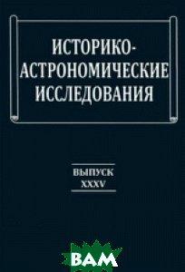 Купить Историко-астрономические исследования. Выпуск 35, ФИЗМАТЛИТ, Идлис Г.М., 978-5-94052-201-0
