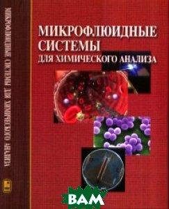 Купить Микрофлюидные системы для химического анализа, ФИЗМАТЛИТ, Золотов Ю.А., 978-5-9221-1315-1