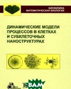 Купить Динамические модели процессов в клетках и субклеточных наноструктурах, НИЦ Регулярная и хаотическая динамика, Институт компьютерных исследований, Ризниченко Г.Ю., 978-5-93972-783-9